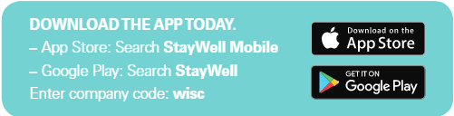 Download the StayWell Mobile App on the App Store or Google Play. Enter company code: WISC.